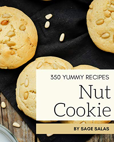 350 Yummy Nut Cookie Recipes: Yummy Nut Cookie Cookbook - Your Best Friend Forever