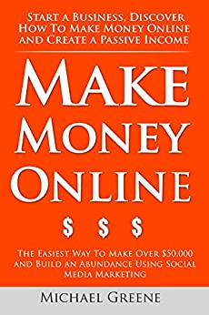 Make Money Online: Start A Business. Discover How to Make Money Online & Create a Passive Income (ways to make money easy, make money as a kid, ways make money fast) (NEW 2020 UPDATES) by [Michael Greene]
