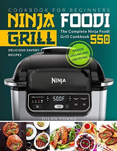 Ninja Foodi Cookbook for Beginners: Indoor Grilling and Air Frying   The Complete Ninja Foodi Grill Cookbook 550   Delicious Savory Recipes   Ninja Foodi Grill