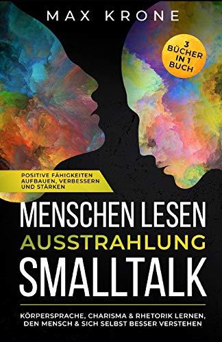 Menschen lesen Ausstrahlung Smalltalk: Körpersprache, Charisma & Rhetorik lernen, den Mensch & sich selbst besser verstehen Positive Fähigkeiten ... Bücher in 1 Buch (Psychologie Bücher, Band 2)