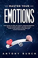 Master Your Emotions: Take Control of Your Life Learn to Overcome Depression, Negative Thoughts, Anxiety, and Panic Attacks. Learn to Take Control of Your Brain and Master Those Emotions