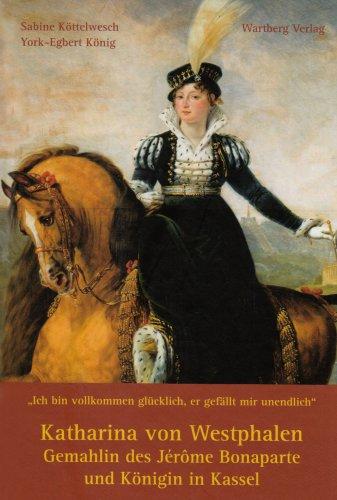 Katharina von Westphalen: Gemahlin des Jérôme Bonaparte und Königin in Kassel
