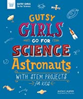 Astronauts: With Stem Projects for Kids (Gutsy Girls Go for Science)