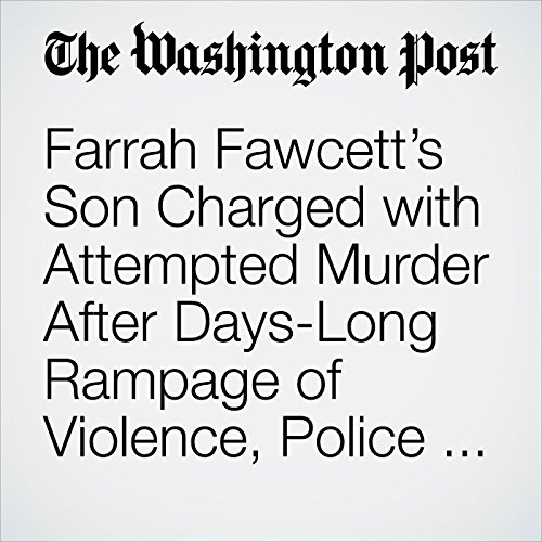 Farrah Fawcett's Son Charged with Attempted Murder After Days-Long Rampage of Violence, Police Say copertina