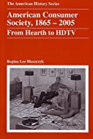 American Consumer Society, 1865 - 2005: From Hearth to HDTV (The American History Series)