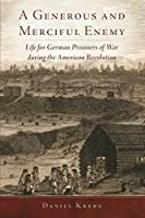 A Generous and Merciful Enemy: Life for German Prisoners of War during the American Revolution (Campaigns and Commanders)