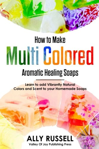 How to Make Multi Colored Aromatic Healing Soaps: Learn to add Vibrantly Natural Colors and Scent to your Homemade Soaps