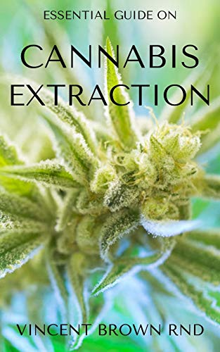 CANNABIS EXTRACTION: The Complete Guide On Cannabis Extraction And Others (English Edition)