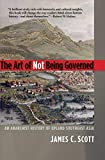 Scott, J: Art of Not Being Governed: An Anarchist History of Upland Southeast Asia (Agrarian Studies) - James C. Scott