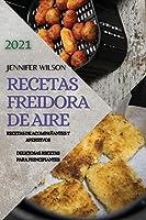 Recetas Freidora de Aire 2021 (Air Fryer Recipes Spanish Edition): Recetas de Acompañantes Y Aperitivos. Deliciosas Recetas Para Principiantes