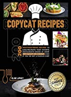 Copycat Recipes: 200 Mouthwatering Recipes to Easily Recreate Your Favorite Restaurants' Dishes at Home with Quality on A Budget, Even If You're Not A Famous Chef