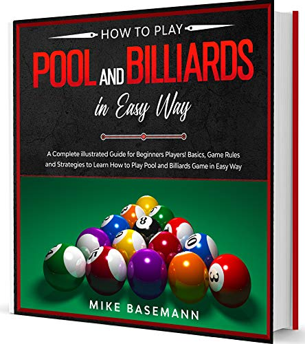 How to Play Pool and Billiards in Easy Way: A Complete illustrated Guide for Beginners Players!Basics, Instructions, Game Rules and Strategies to Learn How to Play Pool and Billiards Game in Easy Way