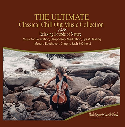 The Ultimate Classical Chill Out Music Collection with Relaxing Sounds of Nature - Music for Relaxation, Deep Sleep, Meditation, Spa and Healing (Mozart, Beethoven, Chopin, Bach and Others)