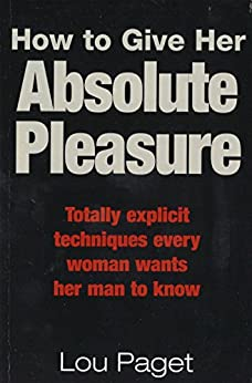 How To Give Her Absolute Pleasure: Totally explicit techniques every woman wants her man to know by [Lou Paget]
