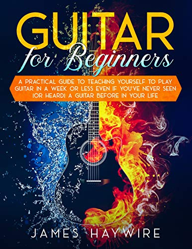 Guitar for Beginners: A Practical Guide To Teaching Yourself To Play Guitar In A Week Or Less Even If You've Never Seen (Or Heard) A Guitar Before  In Your Life (English Edition)