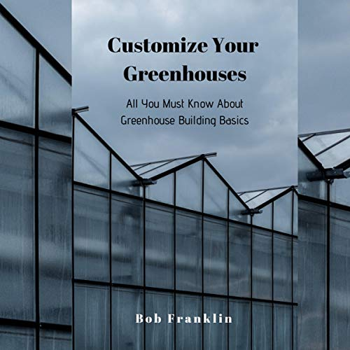 Customize Your Greenhouses: All You Must Know About Greenhouse Building Basics audiobook cover art