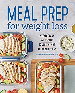 Meal Prep for Weight Loss: Weekly Plans and Recipes to Lose Weight the Healthy Way by [Kelli  Shallal RD]