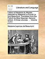 Letters of Madame Du Montier, Collected by Madame Le Prince Le [Sic] Beaumont. Translated from the French by Miss Newman. Second Edition. in Three Volumes. ... Volume 3 of 3