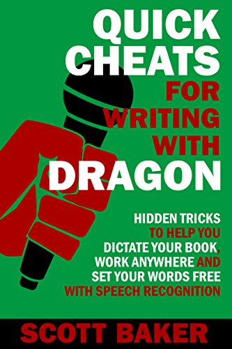 Quick Cheats for Writing With Dragon: Hidden Tricks to Help You Dictate Your Book, Work Anywhere and Set Your Words Free with Speech Recognition (Dictation Mastery for PC and Mac)