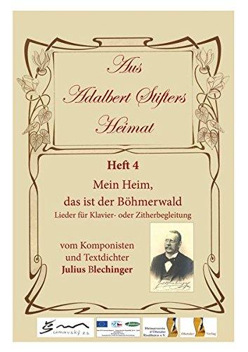 Aus Adalbert Stifters Heimat, Heft 4: Mein Heim, das ist der Böhmerwald - Lieder für Klavier- oder Zitherbegleitung vom Komponisten und Textdichter Julius Blechinger