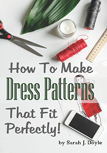 How To Make Dress Patterns That Fit Perfectly: Illustrated Step-By-Step...