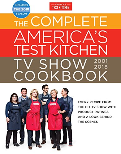 The Complete America's Test Kitchen TV Show Cookbook 2001-2018: Every Recipe From The Hit TV Show With Product Ratings and a Look Behind the Scenes (Complete ATK TV Show Cookbook)