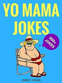 Yo Mama Jokes (The Definitive Yo Mama Joke Guide): 300+ of the Funniest Yo Mama Jokes on Earth (Funny Jokes Book 1)