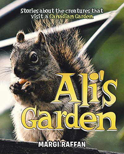 Ali's Garden: Stories Of The Creatures that Visit A Canadian Garden (The...