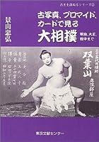 古写真、ブロマイド、カードで見る大相撲―明治、大正、戦中まで (古きを訪ねるシリーズ)
