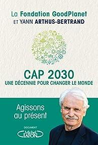 Cap 2030 : Une décennie pour changer le monde par Yann Arthus-Bertrand