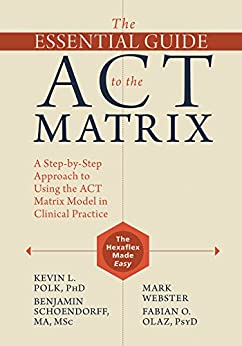 The Essential Guide to the ACT Matrix: A Step-by-Step Approach to Using the ACT Matrix Model in Clinical Practice by [Kevin L. Polk, Benjamin Schoendorff, Mark Webster, Fabian O. Olaz]