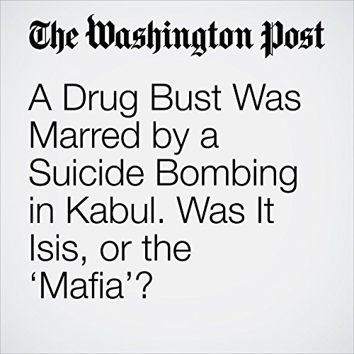 A Drug Bust Was Marred by a Suicide Bombing in Kabul. Was It Isis, or the 'Mafia'? copertina