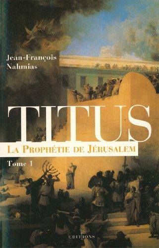 Titus, t.I : La Prophétie de Jérusalem (Editions 1 - Grands Romans Historiques) (French Edition)