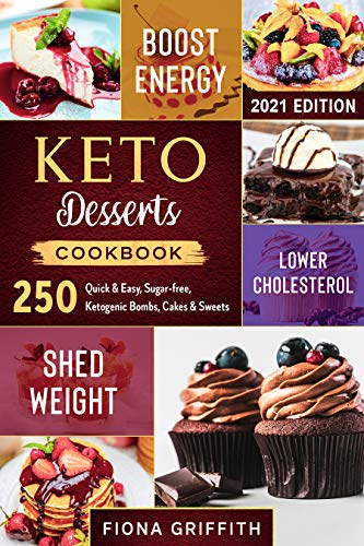 Keto Dessert Cookbook: 250 Quick & Easy, Sugar-free, Ketogenic Bombs, Cakes & Sweets to Shed Weight, Lower Cholesterol & Boost Energy