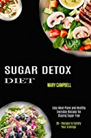 Sugar Detox Diet: Easy Meal Plans and Healthy Everyday Recipes for Staying Sugar Free (30 + Recipes to Satisfy Your Cravings)