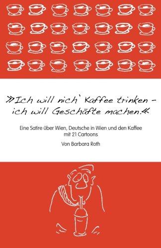 Ich will nich' Kaffee trinken, ich will Geschäfte machen: Eine Satire über Wien, die Deutschen in Wien und den Kaffee (Wiener Melange, Band 1)