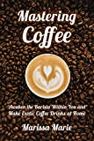 Mastering Coffee: Awaken the Barista Within You and Make Exotic Coffee Drinks at Home (A Beginner's Guide to Coffee Book 1)