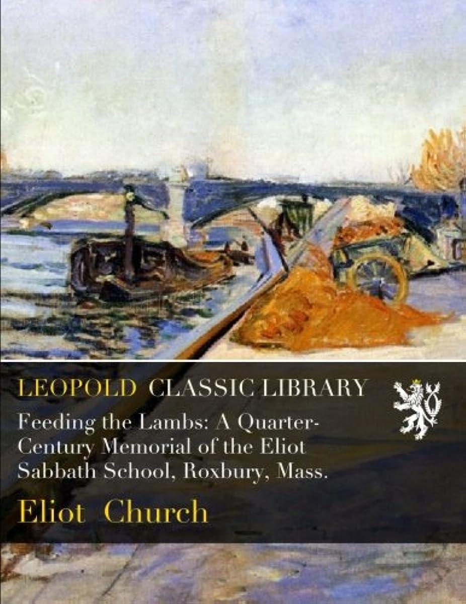 耳信じられない順応性Feeding the Lambs: A Quarter-Century Memorial of the Eliot Sabbath School, Roxbury, Mass.