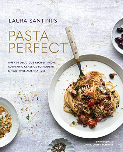 Pasta Perfect: Over 70 delicious recipes, from authentic classics to modern & healthful alternatives