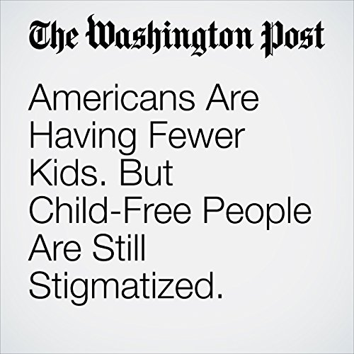 Americans Are Having Fewer Kids. But Child-Free People Are Still Stigmatized. copertina