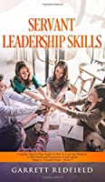 Servant Leadership Skills: Complete Step by Step Guide on How to Learn the Methods to Motivation and Persuasion of individuals (Improve Yourself)