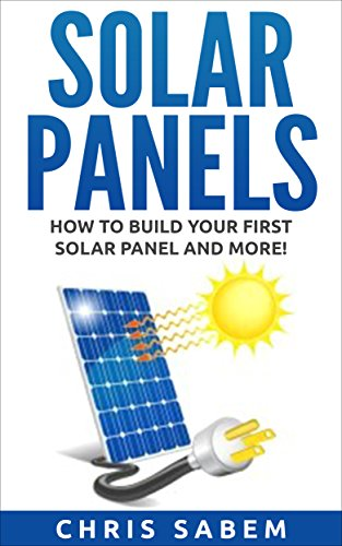 Solar Panels: (Free Gift Inside!) Steps to Build Your Own Solar Panels and More Inside! (Solar Panels Guide, Tips and Neat Tricks!) (English Edition)