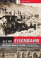 Als die Eisenbahn in den Wald kam: Eine Erfolgsgeschichte aus dem Bayerischen Wald