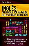 INGLES: APRENDIZAJE POR VIA RAPIDA DE EXPRESIONES IDIOMATICAS: Las 100 expresiones idiomáticas inglesas más frecuentes con 600 frases de ejemplo. (INGLES PARA HISPANO PARLANTES.) (English Edition)