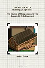 Zen And The Art Of Building A Log Cabin: The Causes Of Happiness And The Secrets Of Enlightenment