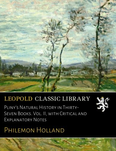 Pliny's Natural History in Thirty-Seven Books. Vol. II, with Critical and Explanatory Notes