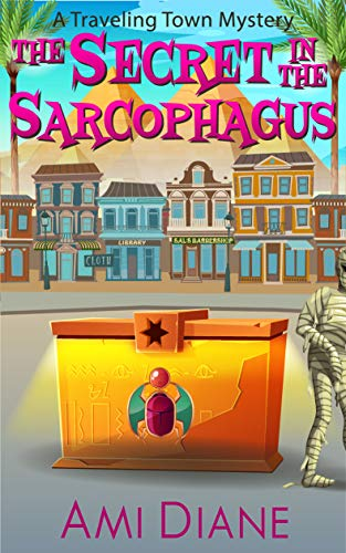 The Secret in the Sarcophagus (A Traveling Town Mystery, Book 8) by [Ami Diane]