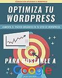 Optimiza tu sitio WORDPRESS para gustarle a Google: Técnicas de SEO para posicionar y aumentar el tráfico de tu sitio