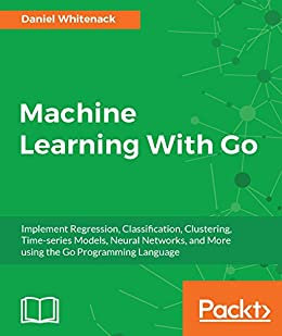 [Daniel Whitenack]のMachine Learning With Go: Implement Regression, Classification, Clustering, Time-series Models, Neural Networks, and More using the Go Programming Language (English Edition)