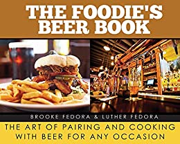 The Foodie's Beer Book: The Art of Pairing and Cooking with Beer for Any Occasion by [Brooke Fedora, Luther Fedora]